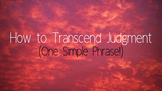 How to Transcend Judgement… (one simple phrase!)