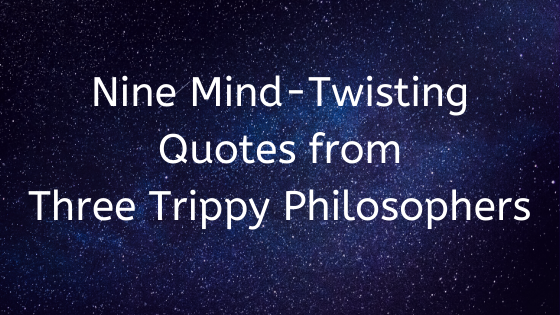 Nine mind-twisting quotes from three trippy philosophers