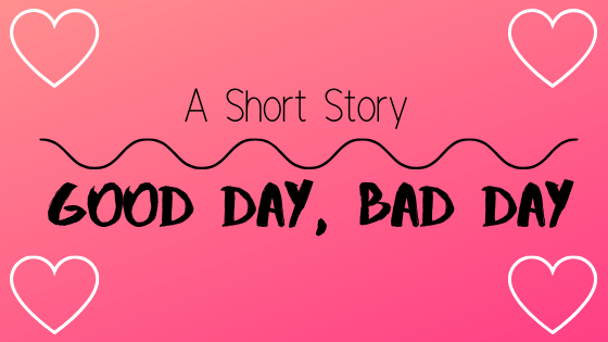 A short story ~ good day, bad day