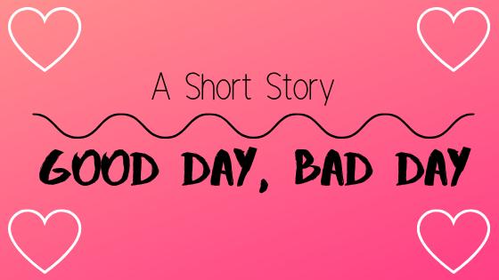 A short story ~ good day, badday