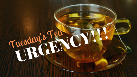 Tuesday's Tea ~ URGENCY!!!
