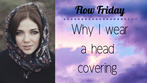 Flow Friday ~ Why I wear head coverings
