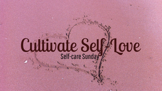 Self-care Sunday ~ cultivate self-love