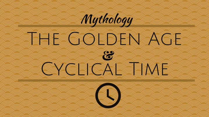 Mythology ~ The Golden Age & Cyclical Time